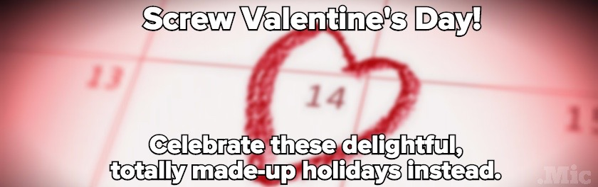 We Made Up 25 Holidays That Are Way Better Than Valentine's Day